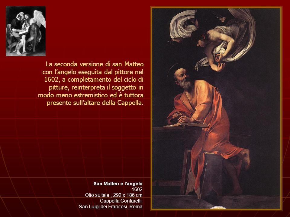 La seconda versione di san Matteo con l'angelo eseguita dal pittore nel 1602, a completamento del ciclo di pitture, reinterpreta il soggetto in modo meno estremistico ed è tuttora presente sull altare della Cappella.