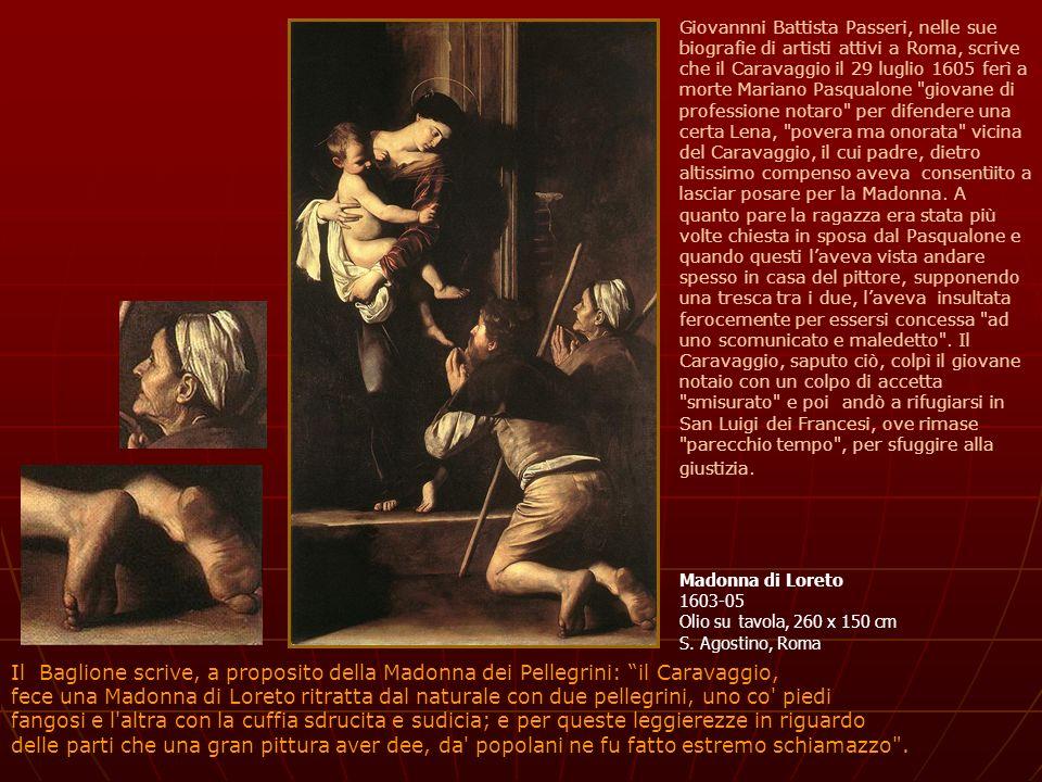 Giovannni Battista Passeri, nelle sue biografie di artisti attivi a Roma, scrive che il Caravaggio il 29 luglio 1605 ferì a morte Mariano Pasqualone giovane di professione notaro per difendere una certa Lena, povera ma onorata vicina del Caravaggio, il cui padre, dietro altissimo compenso aveva consentìito a lasciar posare per la Madonna. A quanto pare la ragazza era stata più volte chiesta in sposa dal Pasqualone e quando questi l'aveva vista andare spesso in casa del pittore, supponendo una tresca tra i due, l'aveva insultata ferocemente per essersi concessa ad uno scomunicato e maledetto . Il Caravaggio, saputo ciò, colpì il giovane notaio con un colpo di accetta smisurato e poi andò a rifugiarsi in San Luigi dei Francesi, ove rimase parecchio tempo , per sfuggire alla giustizia.