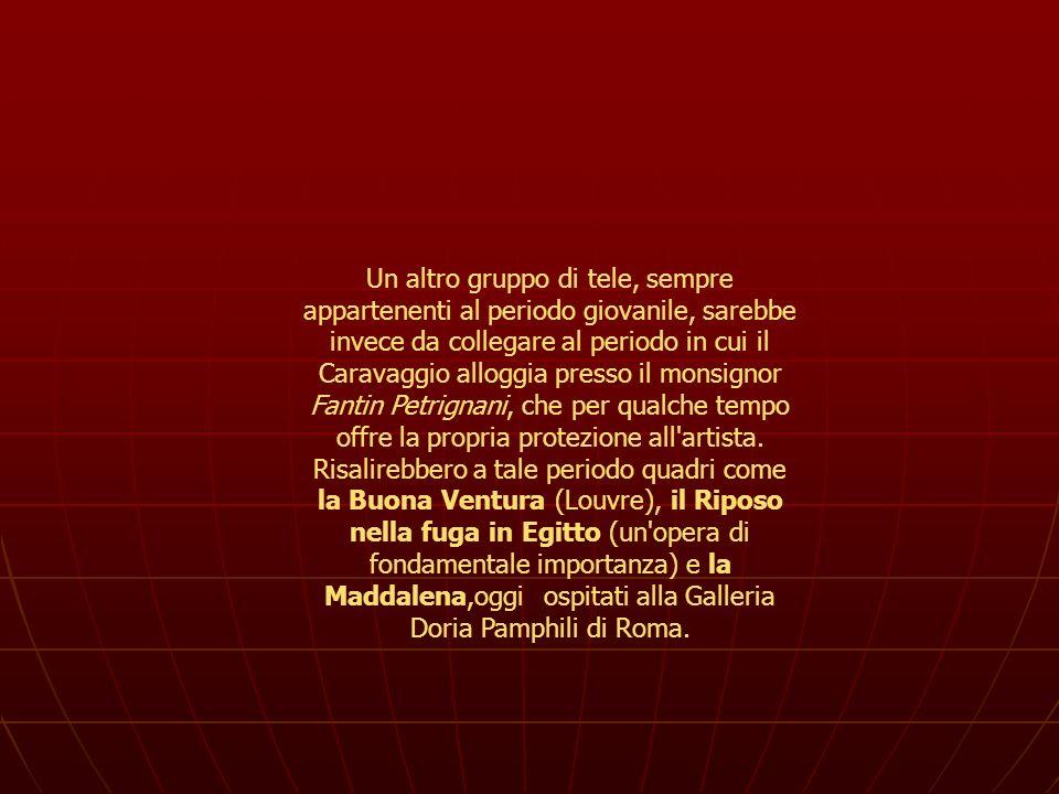 Un altro gruppo di tele, sempre appartenenti al periodo giovanile, sarebbe invece da collegare al periodo in cui il Caravaggio alloggia presso il monsignor Fantin Petrignani, che per qualche tempo offre la propria protezione all artista.
