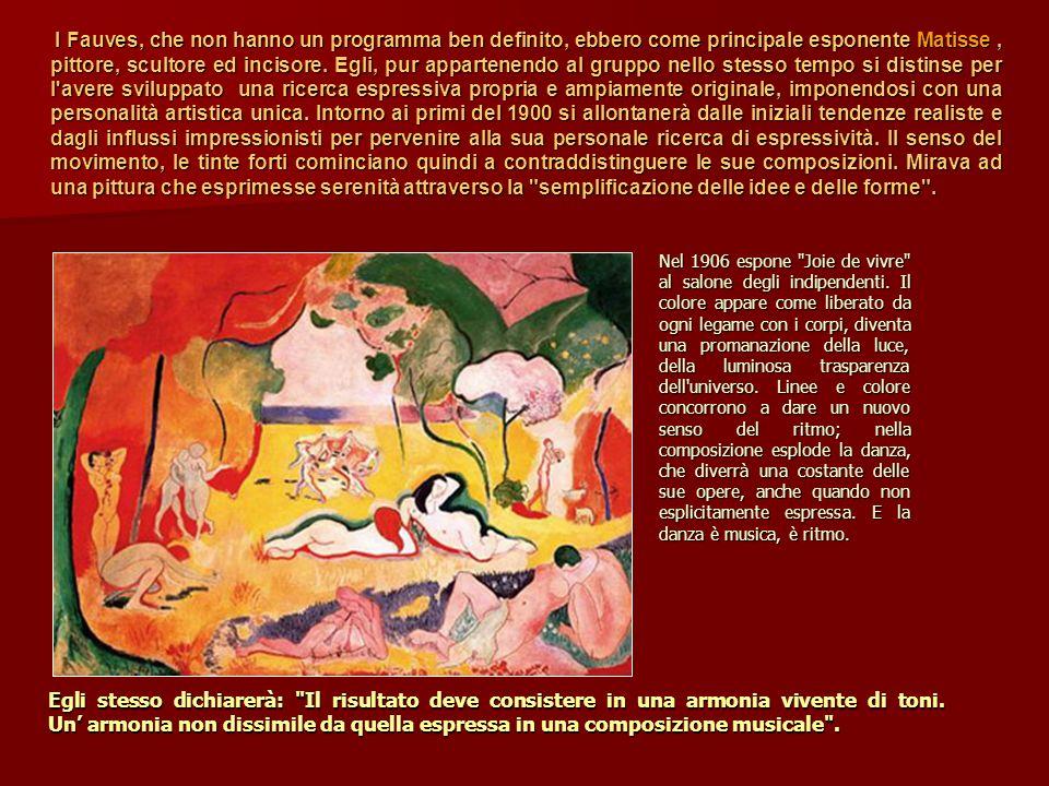 I Fauves, che non hanno un programma ben definito, ebbero come principale esponente Matisse , pittore, scultore ed incisore. Egli, pur appartenendo al gruppo nello stesso tempo si distinse per l avere sviluppato una ricerca espressiva propria e ampiamente originale, imponendosi con una personalità artistica unica. Intorno ai primi del 1900 si allontanerà dalle iniziali tendenze realiste e dagli influssi impressionisti per pervenire alla sua personale ricerca di espressività. Il senso del movimento, le tinte forti cominciano quindi a contraddistinguere le sue composizioni. Mirava ad una pittura che esprimesse serenità attraverso la semplificazione delle idee e delle forme .