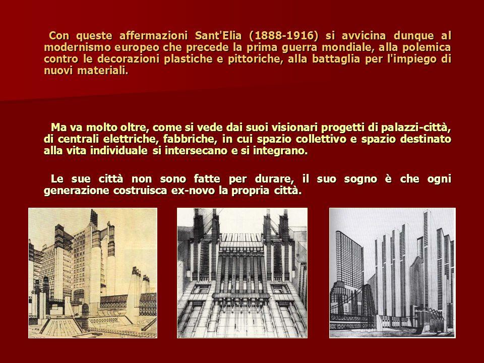 Con queste affermazioni Sant Elia (1888-1916) si avvicina dunque al modernismo europeo che precede la prima guerra mondiale, alla polemica contro le decorazioni plastiche e pittoriche, alla battaglia per l impiego di nuovi materiali.