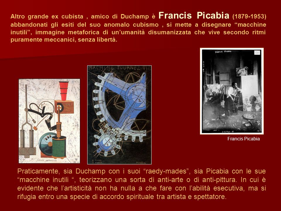 Altro grande ex cubista , amico di Duchamp è Francis Picabia (1879-1953) abbandonati gli esiti del suo anomalo cubismo , si mette a disegnare macchine inutili , immagine metaforica di un'umanità disumanizzata che vive secondo ritmi puramente meccanici, senza libertà.