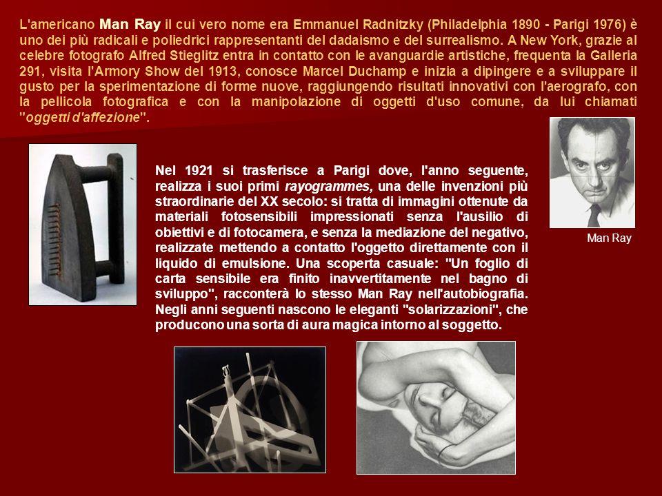 L americano Man Ray il cui vero nome era Emmanuel Radnitzky (Philadelphia 1890 - Parigi 1976) è uno dei più radicali e poliedrici rappresentanti del dadaismo e del surrealismo. A New York, grazie al celebre fotografo Alfred Stieglitz entra in contatto con le avanguardie artistiche, frequenta la Galleria 291, visita l Armory Show del 1913, conosce Marcel Duchamp e inizia a dipingere e a sviluppare il gusto per la sperimentazione di forme nuove, raggiungendo risultati innovativi con l aerografo, con la pellicola fotografica e con la manipolazione di oggetti d uso comune, da lui chiamati oggetti d affezione .
