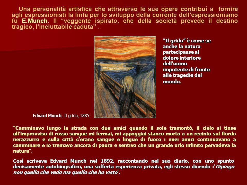 Una personalità artistica che attraverso le sue opere contribuì a fornire agli espressionisti la linfa per lo sviluppo della corrente dell espressionismo fu E.Munch. Il veggente ispirato, che della società prevede il destino tragico, l ineluttabile caduta .