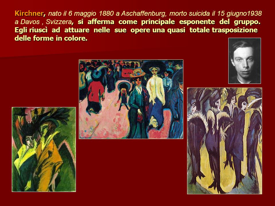 Kirchner, nato il 6 maggio 1880 a Aschaffenburg, morto suicida il 15 giugno1938 a Davos , Svizzera, si afferma come principale esponente del gruppo.