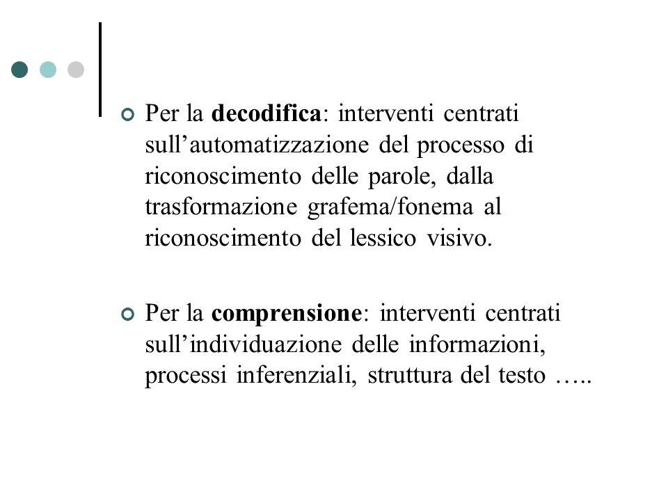 Per la decodifica: interventi centrati sull'automatizzazione del processo di riconoscimento delle parole, dalla trasformazione grafema/fonema al riconoscimento del lessico visivo.
