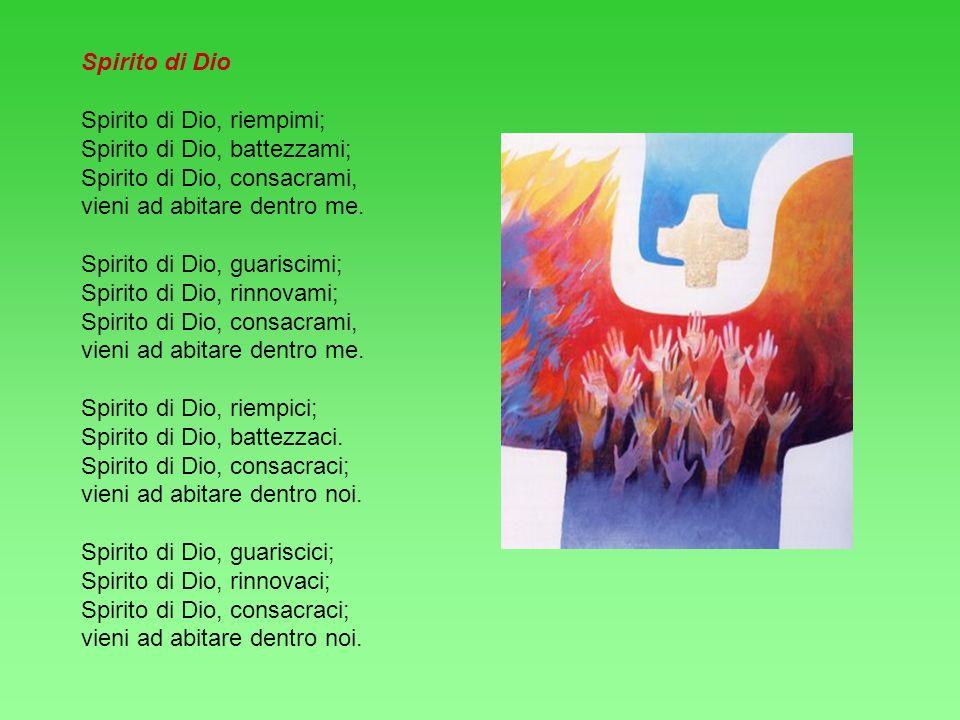 Spirito di Dio Spirito di Dio, riempimi; Spirito di Dio, battezzami; Spirito di Dio, consacrami, vieni ad abitare dentro me.