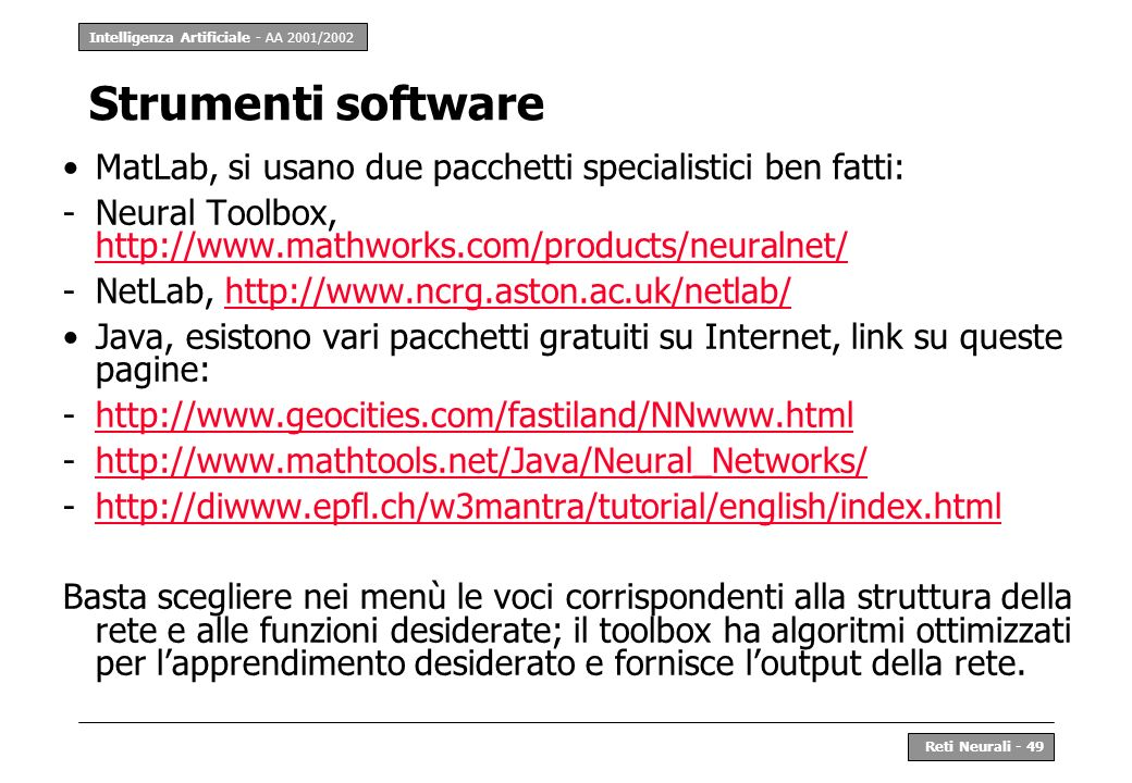 Strumenti software MatLab, si usano due pacchetti specialistici ben fatti: Neural Toolbox, http://www.mathworks.com/products/neuralnet/