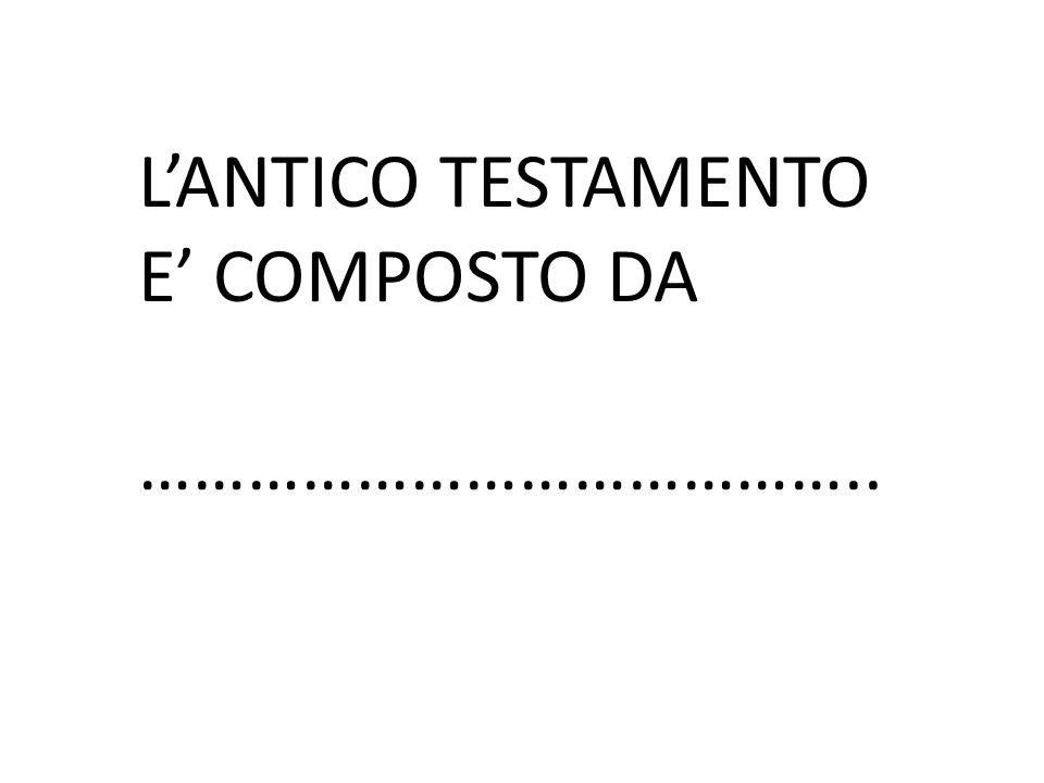 L'ANTICO TESTAMENTO E' COMPOSTO DA
