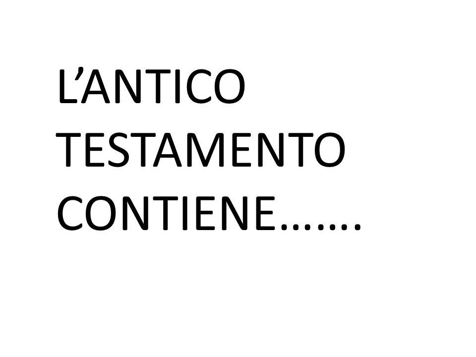 L'ANTICO TESTAMENTO CONTIENE…….
