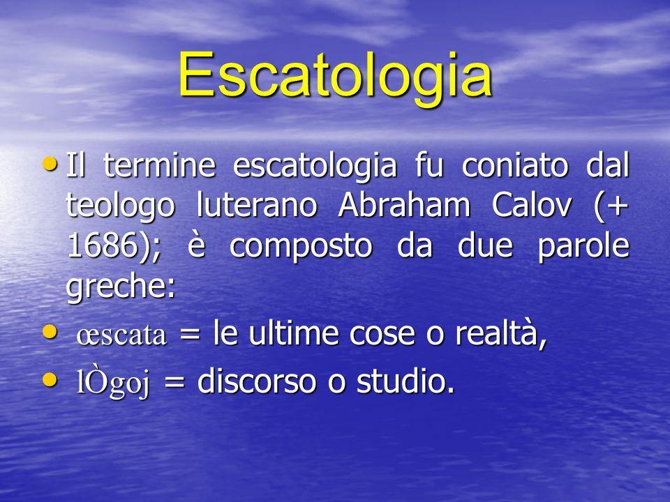 Escatologia Il termine escatologia fu coniato dal teologo luterano Abraham Calov (+ 1686); è composto da due parole greche: