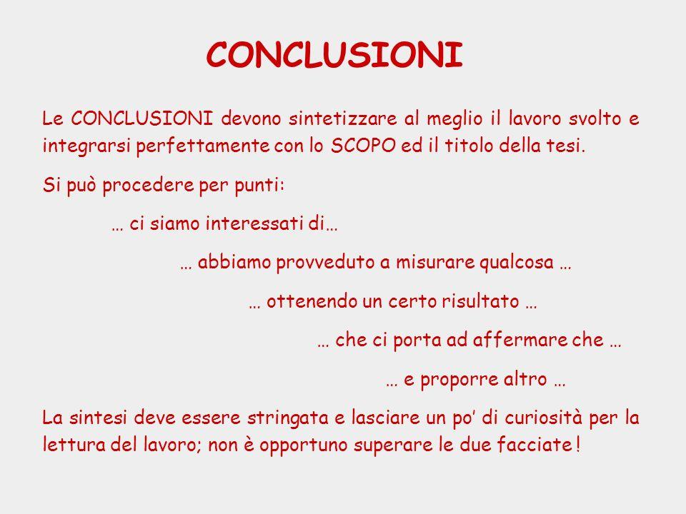 CONCLUSIONI Le CONCLUSIONI devono sintetizzare al meglio il lavoro svolto e integrarsi perfettamente con lo SCOPO ed il titolo della tesi.