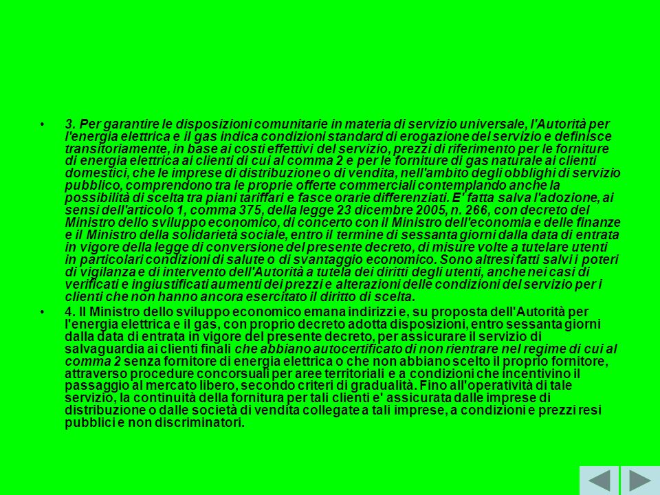 3. Per garantire le disposizioni comunitarie in materia di servizio universale, l Autorità per l energia elettrica e il gas indica condizioni standard di erogazione del servizio e definisce transitoriamente, in base ai costi effettivi del servizio, prezzi di riferimento per le forniture di energia elettrica ai clienti di cui al comma 2 e per le forniture di gas naturale ai clienti domestici, che le imprese di distribuzione o di vendita, nell ambito degli obblighi di servizio pubblico, comprendono tra le proprie offerte commerciali contemplando anche la possibilità di scelta tra piani tariffari e fasce orarie differenziati. E fatta salva l adozione, ai sensi dell articolo 1, comma 375, della legge 23 dicembre 2005, n. 266, con decreto del Ministro dello sviluppo economico, di concerto con il Ministro dell economia e delle finanze e il Ministro della solidarietà sociale, entro il termine di sessanta giorni dalla data di entrata in vigore della legge di conversione del presente decreto, di misure volte a tutelare utenti in particolari condizioni di salute o di svantaggio economico. Sono altresì fatti salvi i poteri di vigilanza e di intervento dell Autorità a tutela dei diritti degli utenti, anche nei casi di verificati e ingiustificati aumenti dei prezzi e alterazioni delle condizioni del servizio per i clienti che non hanno ancora esercitato il diritto di scelta.