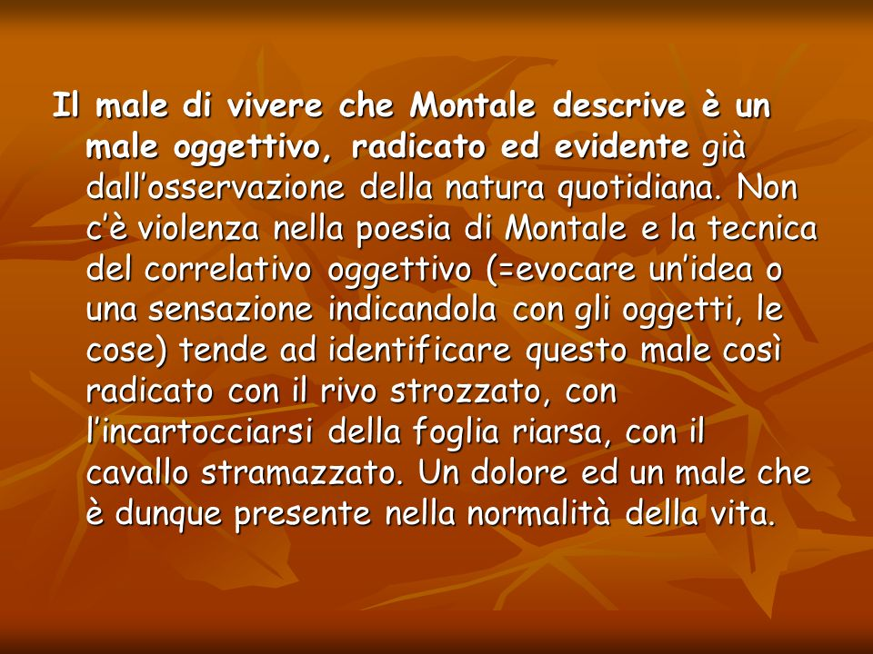 Il male di vivere che Montale descrive è un male oggettivo, radicato ed evidente già dall'osservazione della natura quotidiana.