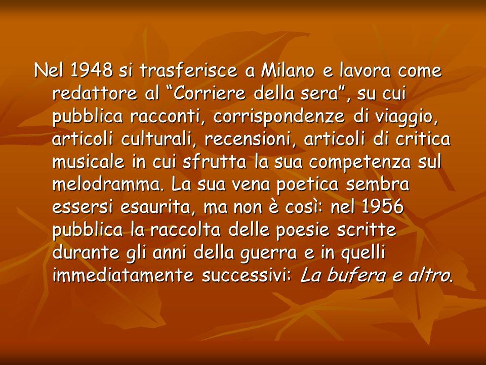 Nel 1948 si trasferisce a Milano e lavora come redattore al Corriere della sera , su cui pubblica racconti, corrispondenze di viaggio, articoli culturali, recensioni, articoli di critica musicale in cui sfrutta la sua competenza sul melodramma.