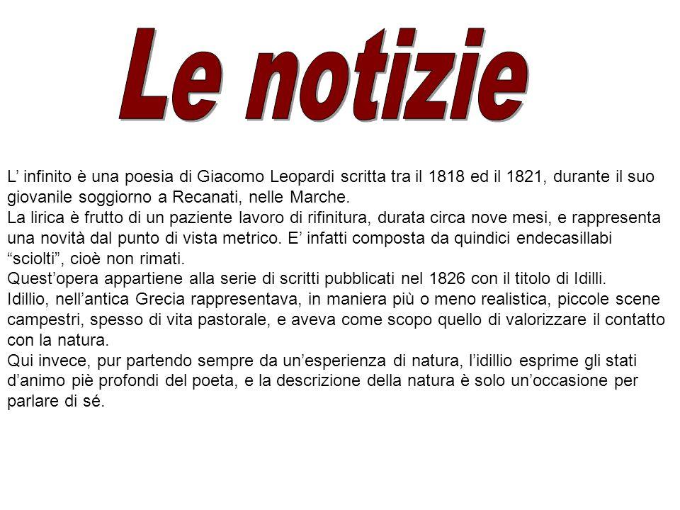 Le notizie L' infinito è una poesia di Giacomo Leopardi scritta tra il 1818 ed il 1821, durante il suo giovanile soggiorno a Recanati, nelle Marche.