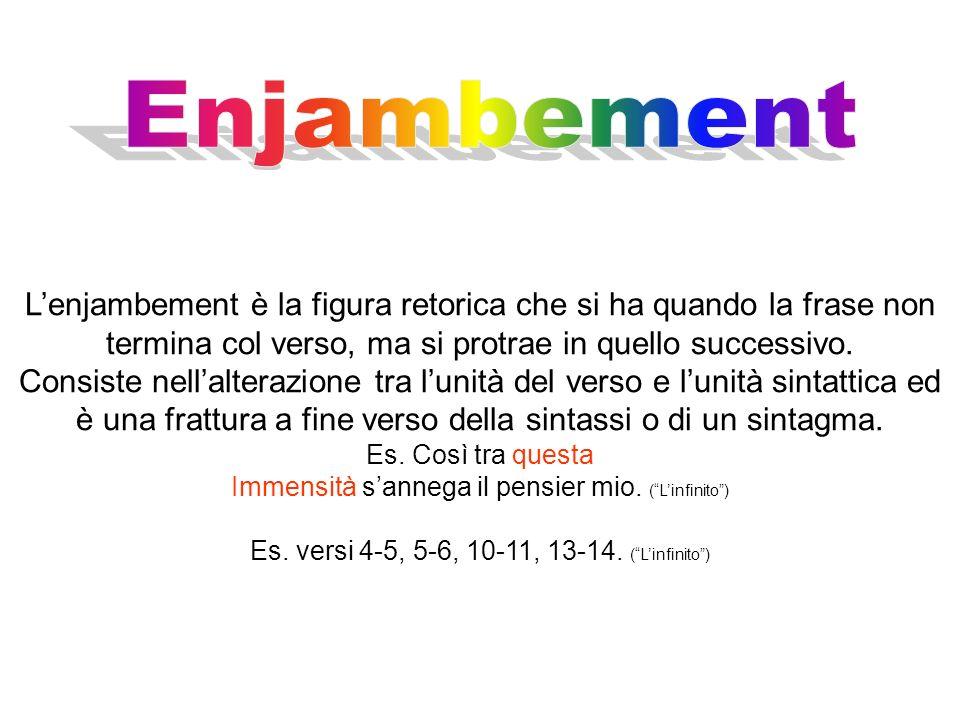 Enjambement L'enjambement è la figura retorica che si ha quando la frase non termina col verso, ma si protrae in quello successivo.