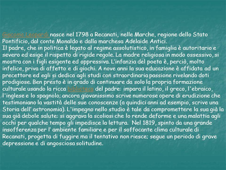 Giacomo Leopardi nasce nel 1798 a Recanati, nelle Marche, regione dello Stato Pontificio, dal conte Monaldo e dalla marchesa Adelaide Antici.