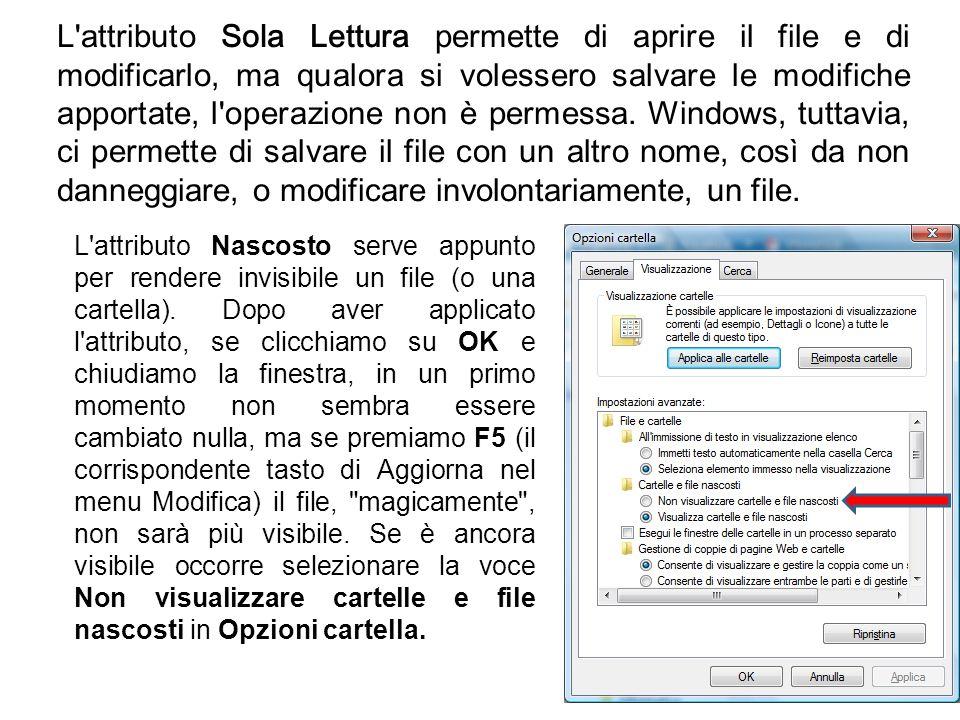 L attributo Sola Lettura permette di aprire il file e di modificarlo, ma qualora si volessero salvare le modifiche apportate, l operazione non è permessa. Windows, tuttavia, ci permette di salvare il file con un altro nome, così da non danneggiare, o modificare involontariamente, un file.