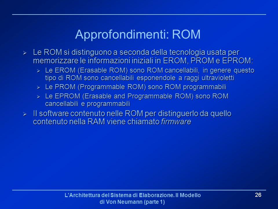 Approfondimenti: ROM Le ROM si distinguono a seconda della tecnologia usata per memorizzare le informazioni iniziali in EROM, PROM e EPROM: