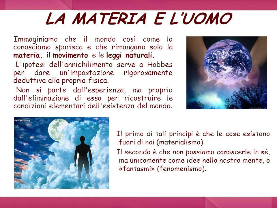LA MATERIA E L'UOMO Immaginiamo che il mondo così come lo conosciamo sparisca e che rimangano solo la materia, il movimento e le leggi naturali.