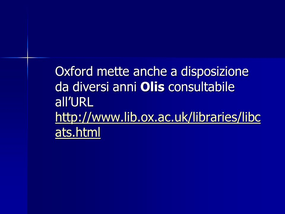 Oxford mette anche a disposizione da diversi anni Olis consultabile all'URL http://www.lib.ox.ac.uk/libraries/libcats.html