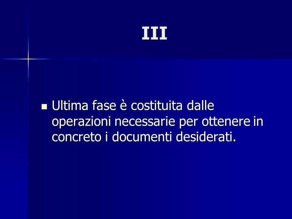 III Ultima fase è costituita dalle operazioni necessarie per ottenere in concreto i documenti desiderati.