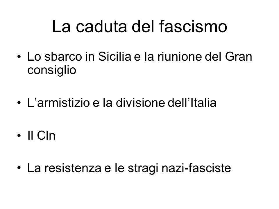 La caduta del fascismo Lo sbarco in Sicilia e la riunione del Gran consiglio. L'armistizio e la divisione dell'Italia.