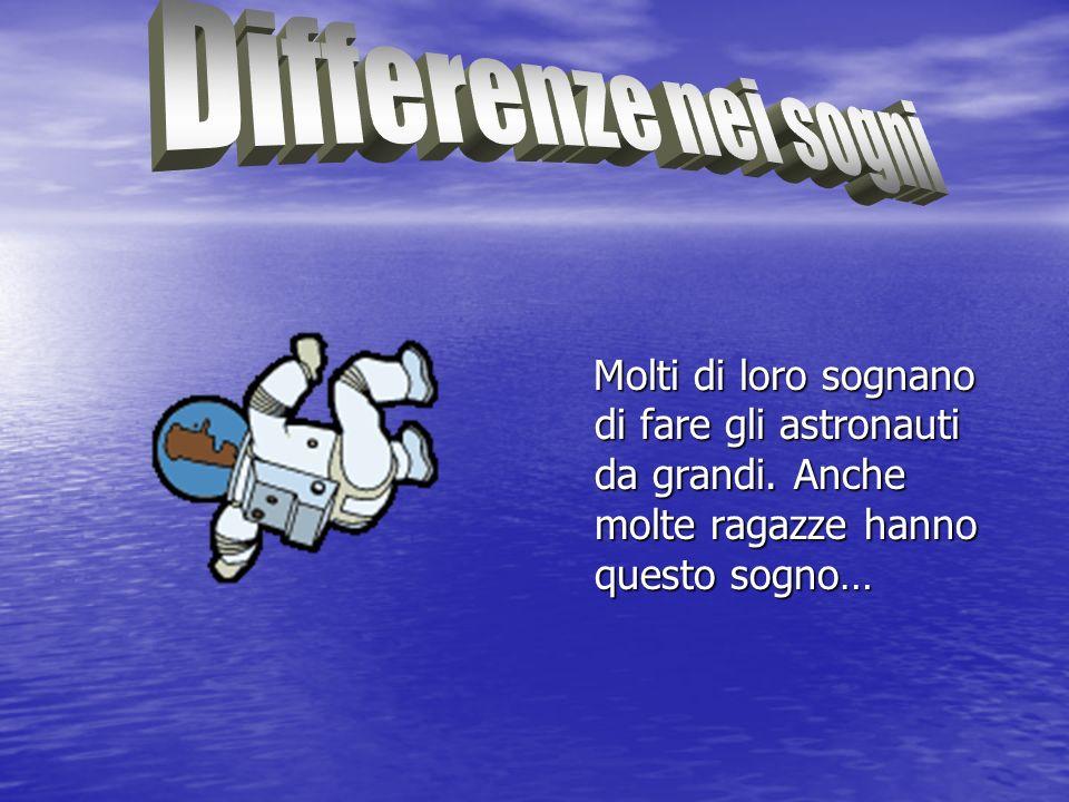 Differenze nei sogni Molti di loro sognano di fare gli astronauti da grandi.