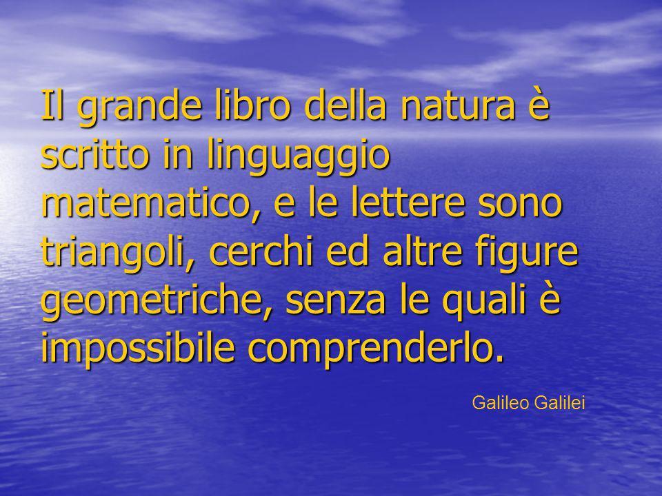 Il grande libro della natura è scritto in linguaggio matematico, e le lettere sono triangoli, cerchi ed altre figure geometriche, senza le quali è impossibile comprenderlo.