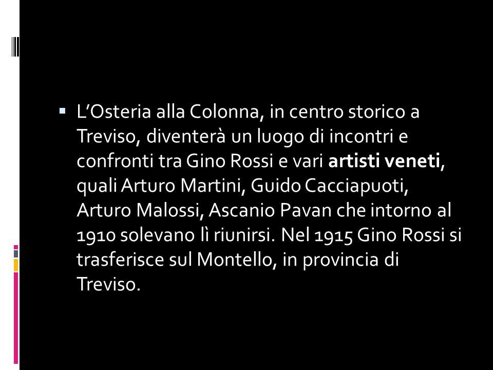L'Osteria alla Colonna, in centro storico a Treviso, diventerà un luogo di incontri e confronti tra Gino Rossi e vari artisti veneti, quali Arturo Martini, Guido Cacciapuoti, Arturo Malossi, Ascanio Pavan che intorno al 1910 solevano lì riunirsi. Nel 1915 Gino Rossi si trasferisce sul Montello, in provincia di Treviso.