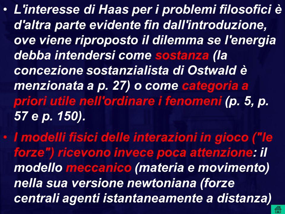 L interesse di Haas per i problemi filosofici è d altra parte evidente fin dall introduzione, ove viene riproposto il dilemma se l energia debba intendersi come sostanza (la concezione sostanzialista di Ostwald è menzionata a p. 27) o come categoria a priori utile nell ordinare i fenomeni (p. 5, p. 57 e p. 150).