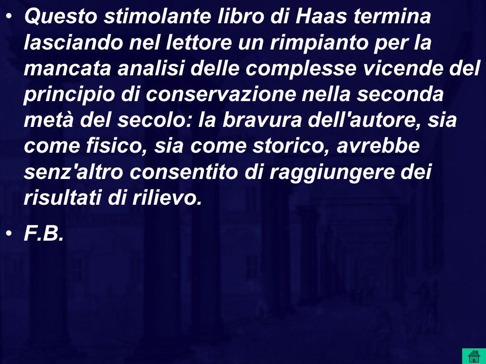 Questo stimolante libro di Haas termina lasciando nel lettore un rimpianto per la mancata analisi delle complesse vicende del principio di conservazione nella seconda metà del secolo: la bravura dell autore, sia come fisico, sia come storico, avrebbe senz altro consentito di raggiungere dei risultati di rilievo.