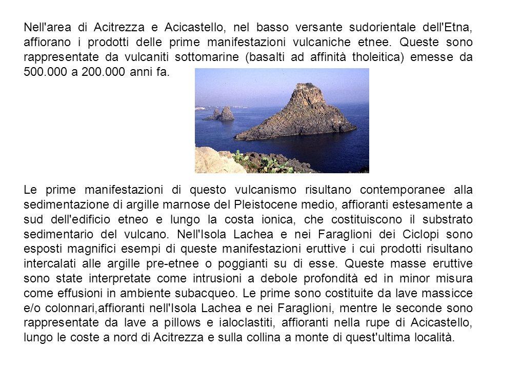 Nell area di Acitrezza e Acicastello, nel basso versante sudorientale dell Etna, affiorano i prodotti delle prime manifestazioni vulcaniche etnee. Queste sono rappresentate da vulcaniti sottomarine (basalti ad affinità tholeitica) emesse da 500.000 a 200.000 anni fa.
