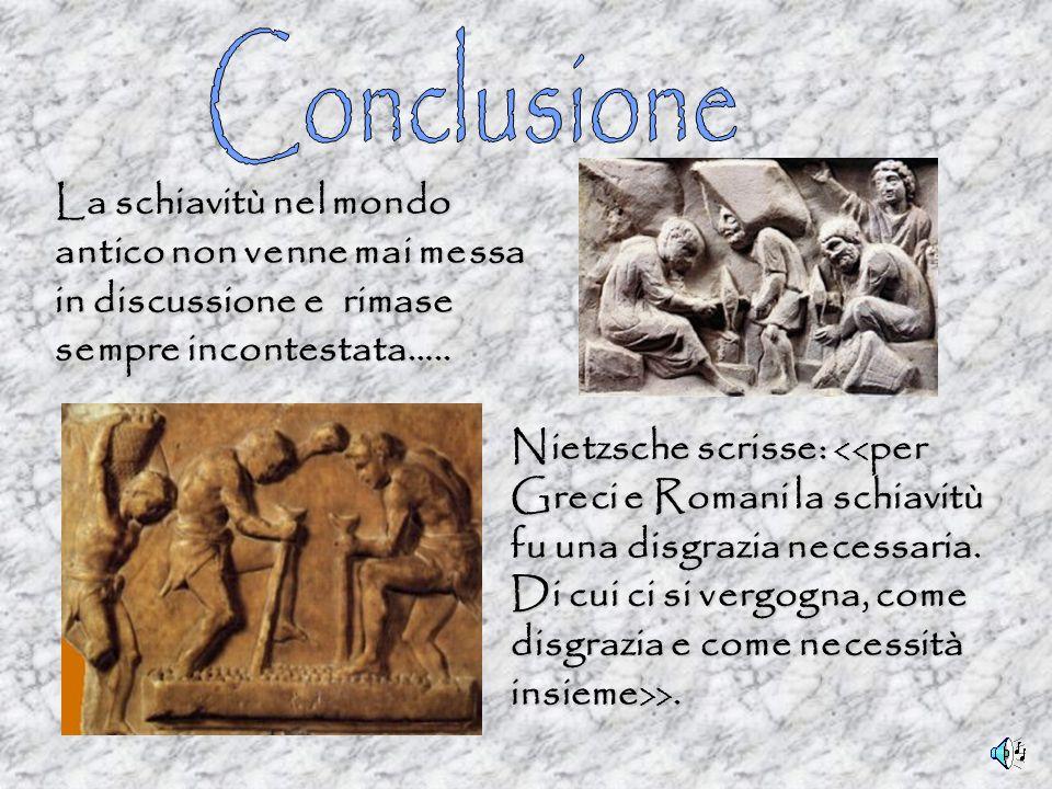 Conclusione La schiavitù nel mondo antico non venne mai messa in discussione e rimase sempre incontestata…..