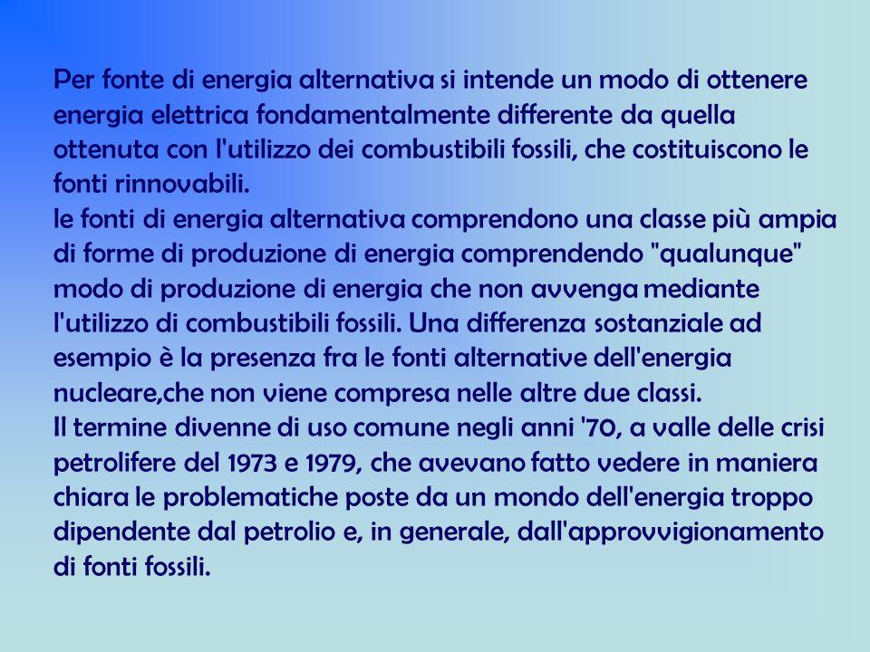 Per fonte di energia alternativa si intende un modo di ottenere energia elettrica fondamentalmente differente da quella ottenuta con l utilizzo dei combustibili fossili, che costituiscono le fonti rinnovabili.