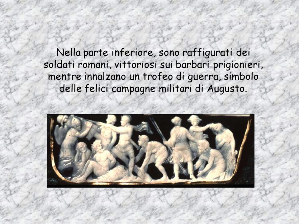Nella parte inferiore, sono raffigurati dei soldati romani, vittoriosi sui barbari prigionieri, mentre innalzano un trofeo di guerra, simbolo delle felici campagne militari di Augusto.