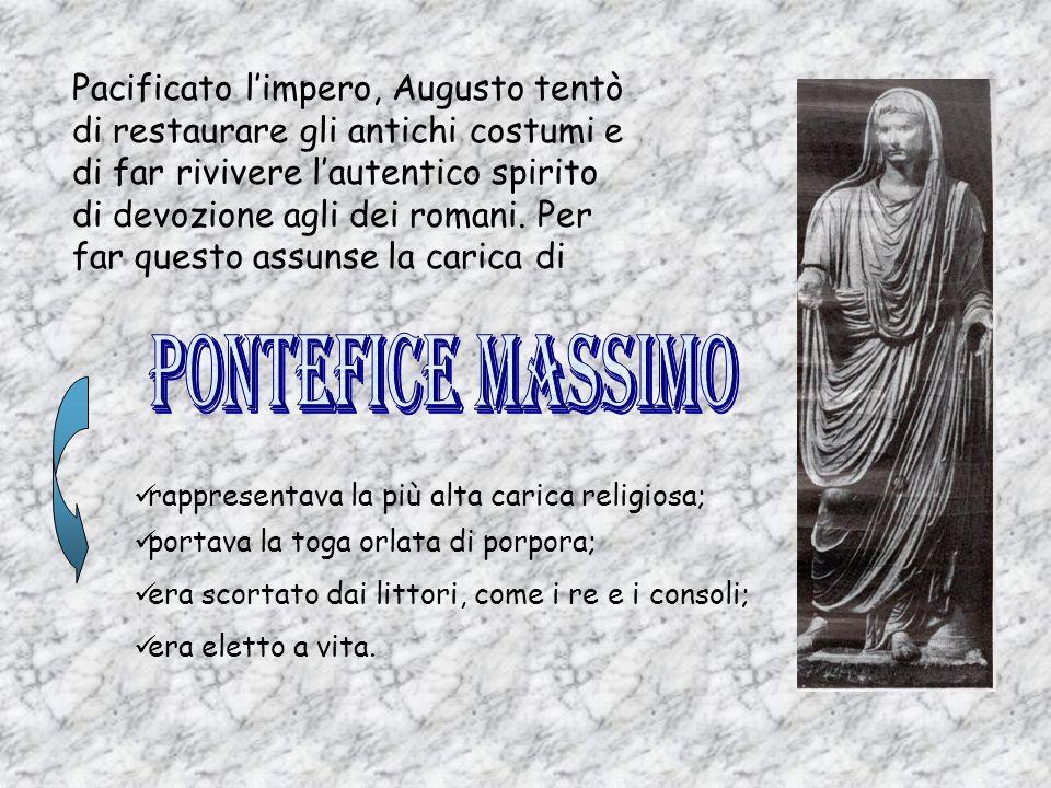 Pacificato l'impero, Augusto tentò di restaurare gli antichi costumi e di far rivivere l'autentico spirito di devozione agli dei romani. Per far questo assunse la carica di