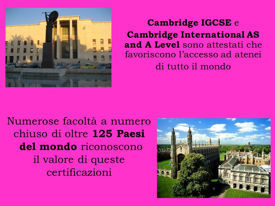 Cambridge IGCSE e Cambridge International AS and A Level sono attestati che favoriscono l'accesso ad atenei.