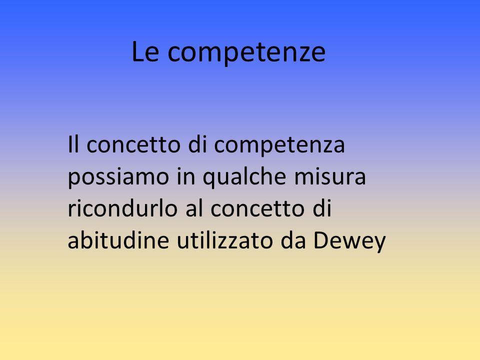 Le competenze Il concetto di competenza possiamo in qualche misura ricondurlo al concetto di abitudine utilizzato da Dewey.