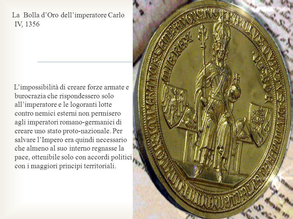 La Bolla d'Oro dell'imperatore Carlo IV, 1356 L'impossibilità di creare forze armate e burocrazia che rispondessero solo all'imperatore e le logoranti lotte contro nemici esterni non permisero agli imperatori romano-germanici di creare uno stato proto-nazionale.