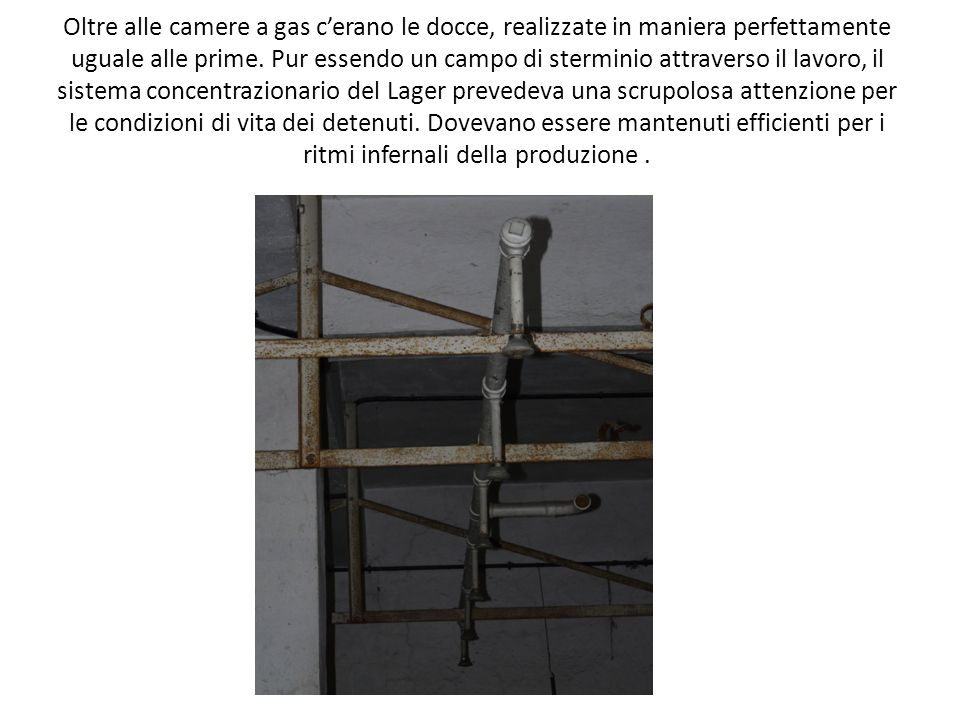 Oltre alle camere a gas c'erano le docce, realizzate in maniera perfettamente uguale alle prime.