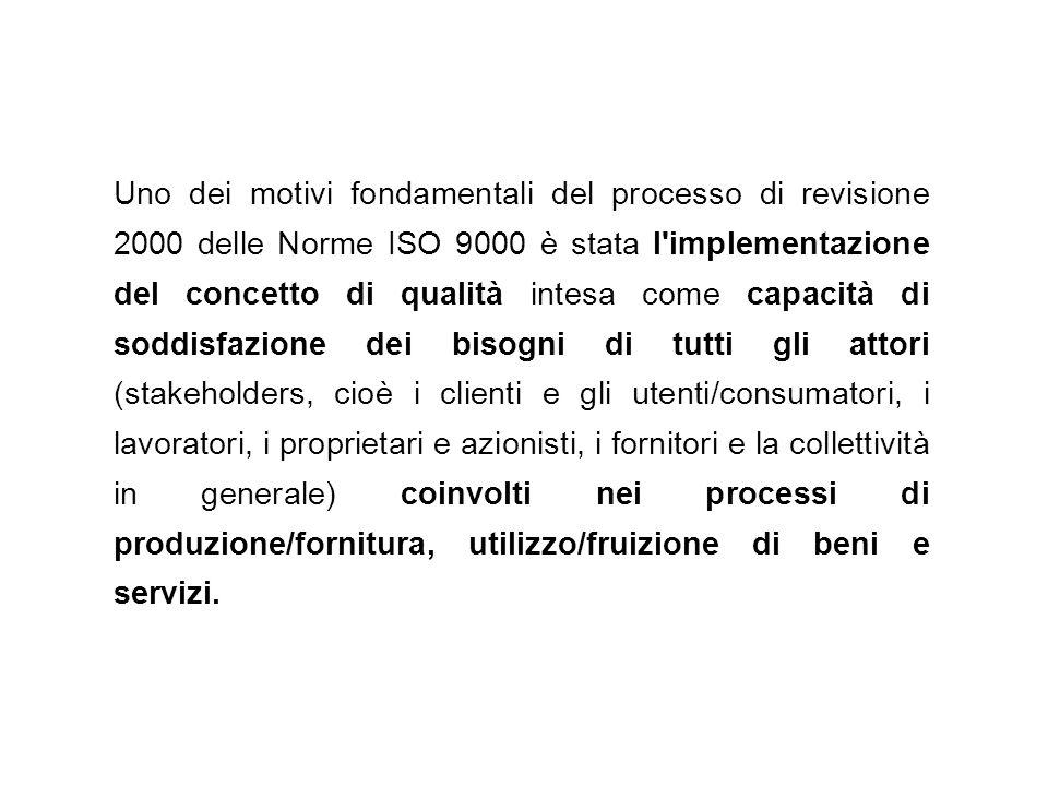 Uno dei motivi fondamentali del processo di revisione 2000 delle Norme ISO 9000 è stata l implementazione del concetto di qualità intesa come capacità di soddisfazione dei bisogni di tutti gli attori (stakeholders, cioè i clienti e gli utenti/consumatori, i lavoratori, i proprietari e azionisti, i fornitori e la collettività in generale) coinvolti nei processi di produzione/fornitura, utilizzo/fruizione di beni e servizi.