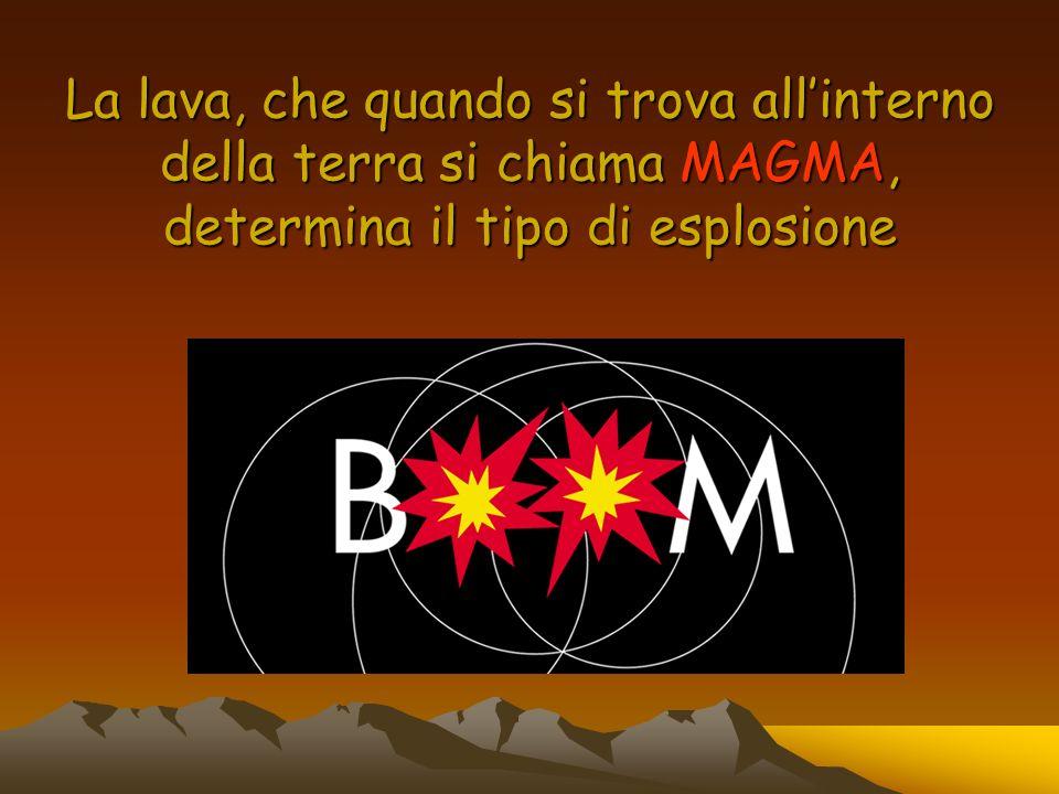 La lava, che quando si trova all'interno della terra si chiama MAGMA, determina il tipo di esplosione