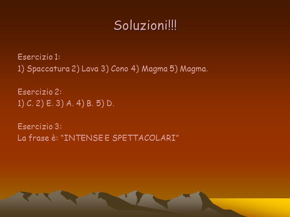 Soluzioni!!! Esercizio 1: 1) Spaccatura 2) Lava 3) Cono 4) Magma 5) Magma. Esercizio 2: 1) C. 2) E. 3) A. 4) B. 5) D.