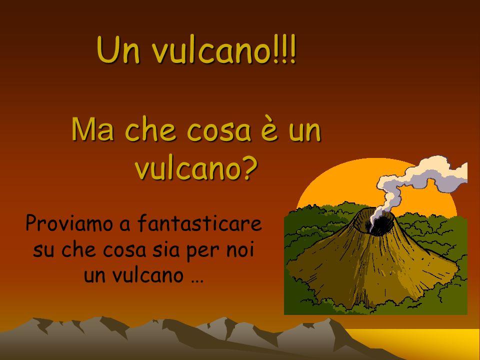 Un vulcano!!! Ma che cosa è un vulcano