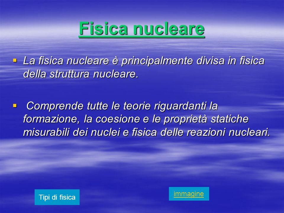 Fisica nucleare La fisica nucleare è principalmente divisa in fisica della struttura nucleare.