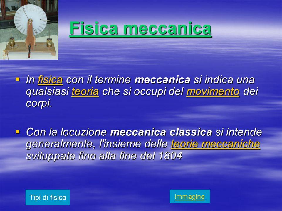 Fisica meccanica In fisica con il termine meccanica si indica una qualsiasi teoria che si occupi del movimento dei corpi.