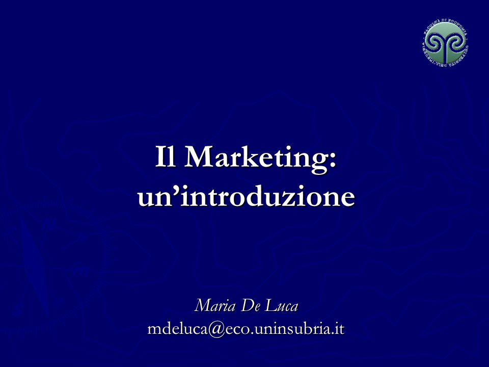 Il Marketing: un'introduzione Maria De Luca mdeluca@eco.uninsubria.it