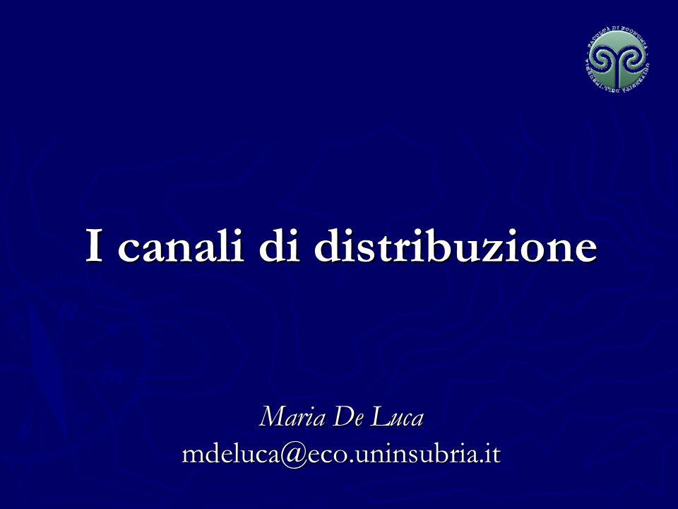 I canali di distribuzione Maria De Luca mdeluca@eco.uninsubria.it